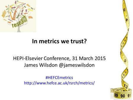 In metrics we trust? HEPI-Elsevier Conference, 31 March 2015 James #HEFCEmetrics