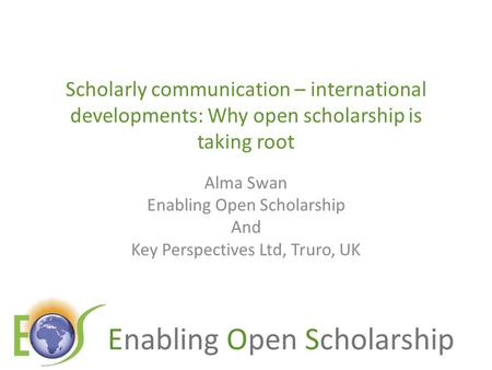 Enabling Open Scholarship Scholarly communication – international developments: Why open scholarship is taking root Alma Swan Enabling Open Scholarship.