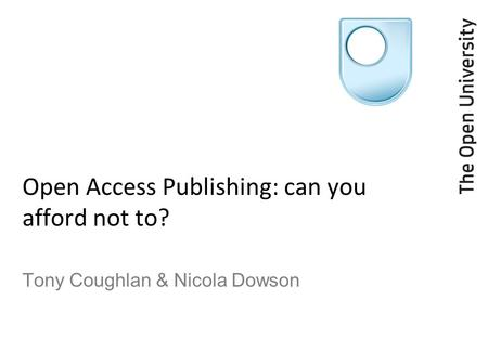 Open Access Publishing: can you afford not to? Tony Coughlan & Nicola Dowson.
