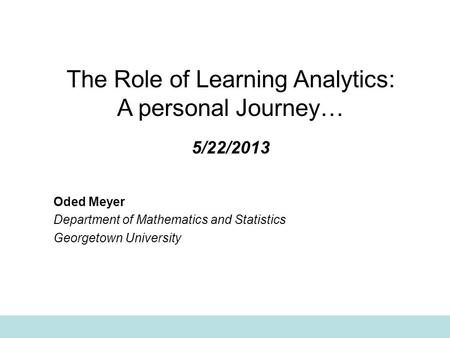 The Role of Learning Analytics: A personal Journey… 5/22/2013 Oded Meyer Department of Mathematics and Statistics Georgetown University.