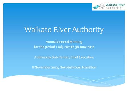 Waikato River Authority Annual General Meeting for the period 1 July 2011 to 30 June 2012 Address by Bob Penter, Chief Executive 8 November 2012, Novotel.