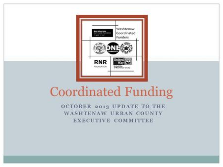 OCTOBER 2013 UPDATE TO THE WASHTENAW URBAN COUNTY EXECUTIVE COMMITTEE Coordinated Funding.