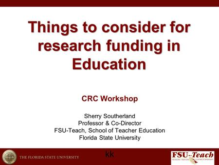 Things to consider for research funding in Education kk CRC Workshop Sherry Southerland Professor & Co-Director FSU-Teach, School of Teacher Education.