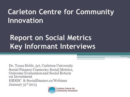 Dr. Tessa Hebb, 3ci, Carleton University Social Finance Connects: Social Metrics, Outcome Evaluation and Social Return on Investment HRSDC & Socialfinance.ca.