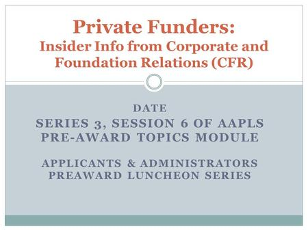 DATE SERIES 3, SESSION 6 OF AAPLS PRE-AWARD TOPICS MODULE APPLICANTS & ADMINISTRATORS PREAWARD LUNCHEON SERIES Private Funders: Insider Info from Corporate.
