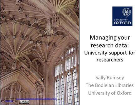 Managing your research data: University support for researchers Sally Rumsey The Bodleian Libraries University of Oxford Mary Harssch www.flickr.com/photos/mharrsch/132558912/