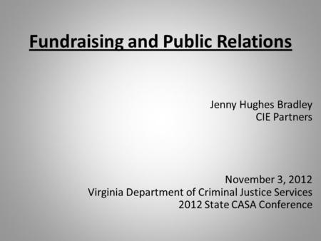 Fundraising and Public Relations Jenny Hughes Bradley CIE Partners November 3, 2012 Virginia Department of Criminal Justice Services 2012 State CASA Conference.