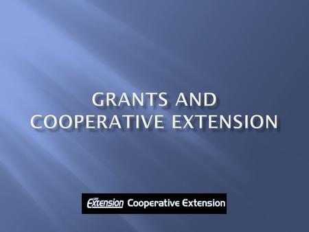 1. How grants enhance Cooperative Extension's mission and outreach 2. How grants enhance your professional development and career 3. Building partnerships.