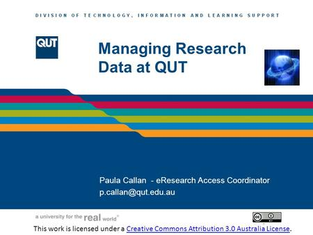 LIBRARY SERVICES Managing Research Data at QUT Paula Callan - eResearch Access Coordinator This work is licensed.