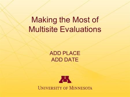 Making the Most of Multisite Evaluations ADD PLACE ADD DATE.