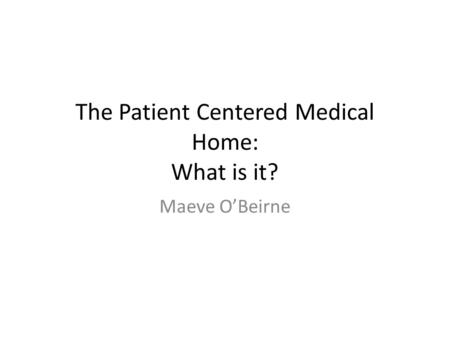 The Patient Centered Medical Home: What is it? Maeve O'Beirne.