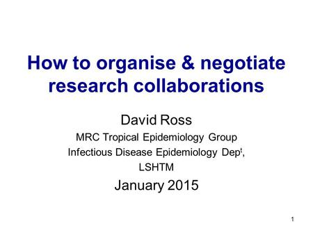 1 How to organise & negotiate research collaborations David Ross MRC Tropical Epidemiology Group Infectious Disease Epidemiology Dep t, LSHTM January 2015.
