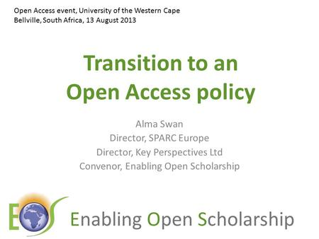 Enabling Open Scholarship Transition to an Open Access policy Alma Swan Director, SPARC Europe Director, Key Perspectives Ltd Convenor, Enabling Open Scholarship.