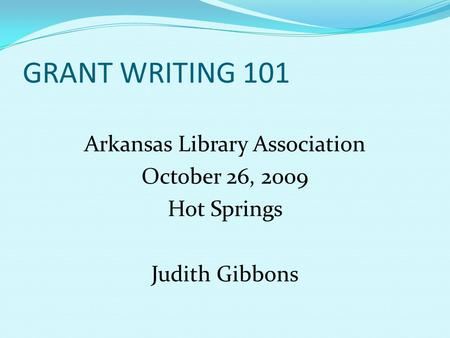 GRANT WRITING 101 Arkansas Library Association October 26, 2009 Hot Springs Judith Gibbons.