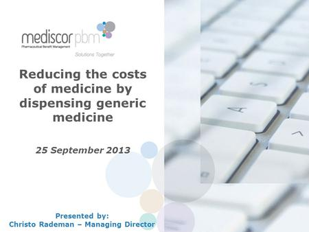 Reducing the costs of medicine by dispensing generic medicine 25 September 2013 Presented by: Christo Rademan – Managing Director.