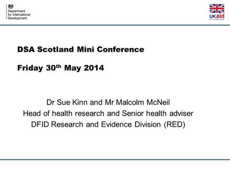 DSA Scotland Mini Conference Friday 30 th May 2014 Dr Sue Kinn and Mr Malcolm McNeil Head of health research and Senior health adviser DFID Research and.