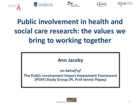 1 Funded by 1 Public involvement in health and social care research: the values we bring to working together Ann Jacoby on behalf of The Public Involvement.