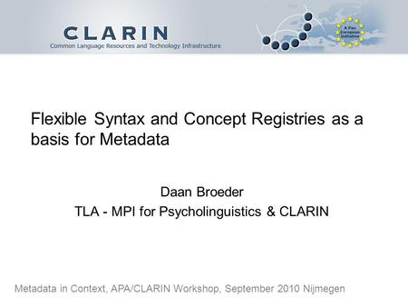Flexible Syntax and Concept Registries as a basis for Metadata Daan Broeder TLA - MPI for Psycholinguistics & CLARIN Metadata in Context, APA/CLARIN Workshop,