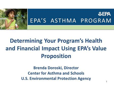 Determining Your Program's Health and Financial Impact Using EPA's Value Proposition Brenda Doroski, Director Center for Asthma and Schools U.S. Environmental.