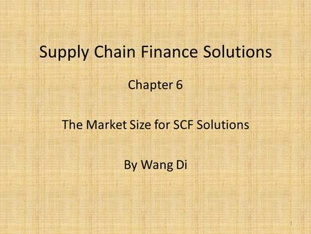 Supply Chain Finance Solutions Chapter 6 The Market Size for SCF Solutions By Wang Di 1.
