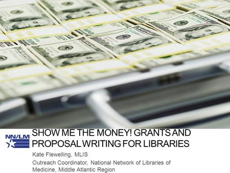SHOW ME THE MONEY! GRANTS AND PROPOSAL WRITING FOR LIBRARIES Kate Flewelling, MLIS Outreach Coordinator, National Network of Libraries of Medicine, Middle.