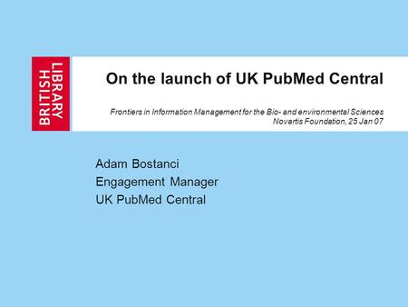 On the launch of UK PubMed Central Frontiers in Information Management for the Bio- and environmental Sciences Novartis Foundation, 25 Jan 07 Adam Bostanci.