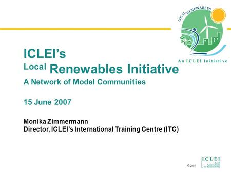  2007 ICLEI's Local Renewables Initiative A Network of Model Communities 15 June 2007 Monika Zimmermann Director, ICLEI's International Training Centre.