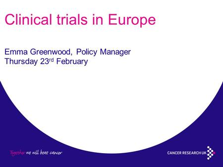 Clinical trials in Europe Emma Greenwood, Policy Manager Thursday 23 rd February.