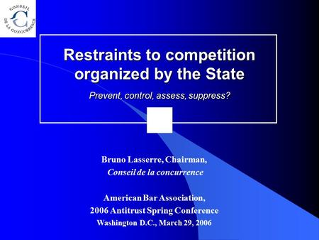 Restraints to competition organized by the State Prevent, control, assess, suppress? Bruno Lasserre, Chairman, Conseil de la concurrence American Bar Association,