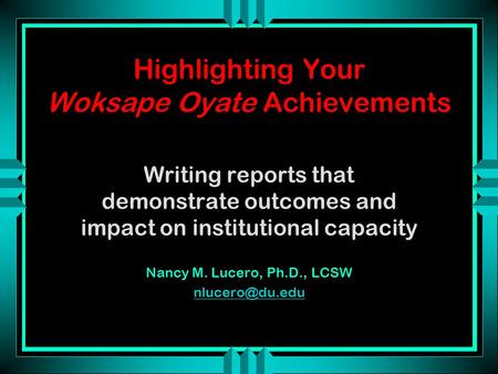 Highlighting Your Woksape Oyate Achievements Writing reports that demonstrate outcomes and impact on institutional capacity Nancy M. Lucero, Ph.D., LCSW.