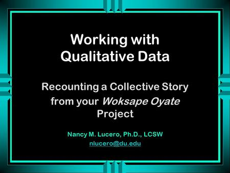 Working with Qualitative Data Recounting a Collective Story from your Woksape Oyate Project Nancy M. Lucero, Ph.D., LCSW