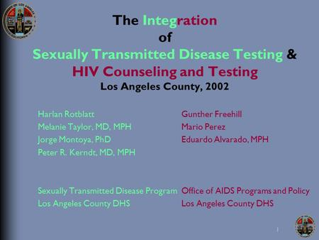 1 The Integration of Sexually Transmitted Disease Testing & HIV Counseling and Testing Los Angeles County, 2002 Harlan Rotblatt Melanie Taylor, MD, MPH.