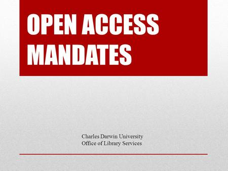 OPEN ACCESS MANDATES Charles Darwin University Office of Library Services.