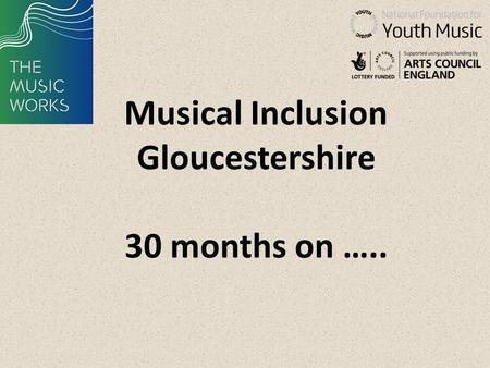 Musical Inclusion Gloucestershire 30 months on …..