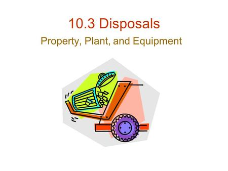 10.3 Disposals Property, Plant, and Equipment. 3 Methods of PPE Disposal Retirement –Equipment is scrapped or discarded Sale –Equipment is sold to another.