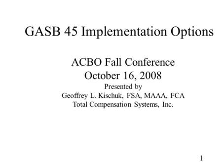1 GASB 45 Implementation Options ACBO Fall Conference October 16, 2008 Presented by Geoffrey L. Kischuk, FSA, MAAA, FCA Total Compensation Systems, Inc.