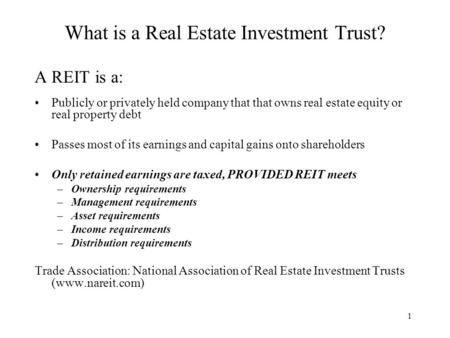 1 What is a Real Estate Investment Trust? A REIT is a: Publicly or privately held company that that owns real estate equity or real property debt Passes.