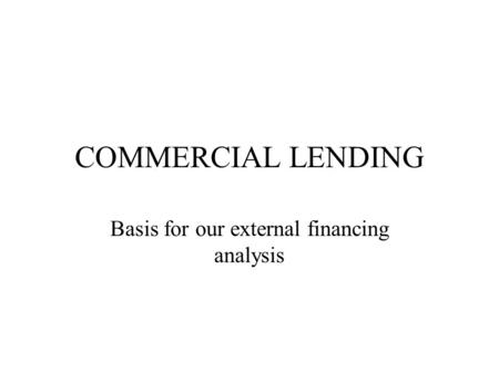 COMMERCIAL LENDING Basis for our external financing analysis.