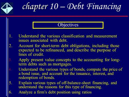 1 chapter chapter 10 – Debt Financing 1.Understand the various classification and measurement issues associated with debt. 2.Account for short-term debt.