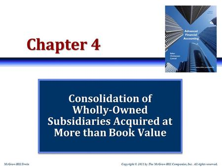 Copyright © 2011 by The McGraw-Hill Companies, Inc. All rights reserved. McGraw-Hill/Irwin Chapter 4 Consolidation of Wholly-Owned Subsidiaries Acquired.