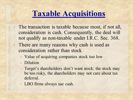 Taxable Acquisitions  The transaction is taxable because most, if not all, consideration is cash. Consequently, the deal will not qualify as non-taxable.