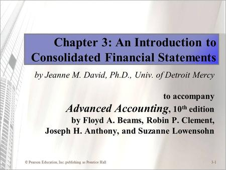 © Pearson Education, Inc. publishing as Prentice Hall3-1 Chapter 3: An Introduction to Consolidated Financial Statements by Jeanne M. David, Ph.D., Univ.