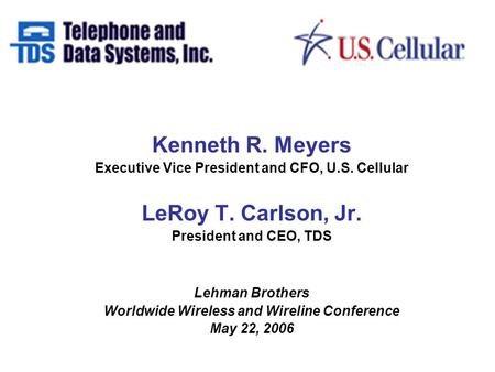 Kenneth R. Meyers Executive Vice President and CFO, U.S. Cellular LeRoy T. Carlson, Jr. President and CEO, TDS Lehman Brothers Worldwide Wireless and Wireline.