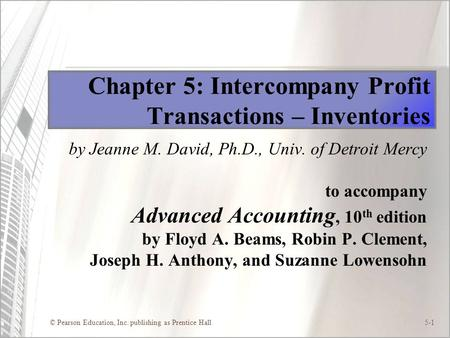 © Pearson Education, Inc. publishing as Prentice Hall5-1 Chapter 5: Intercompany Profit Transactions – Inventories by Jeanne M. David, Ph.D., Univ. of.