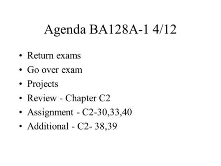 Agenda BA128A-1 4/12 Return exams Go over exam Projects Review - Chapter C2 Assignment - C2-30,33,40 Additional - C2- 38,39.