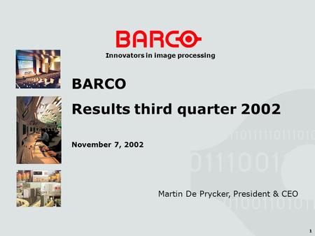 1 Innovators in image processing Martin De Prycker, President & CEO BARCO Results third quarter 2002 November 7, 2002.