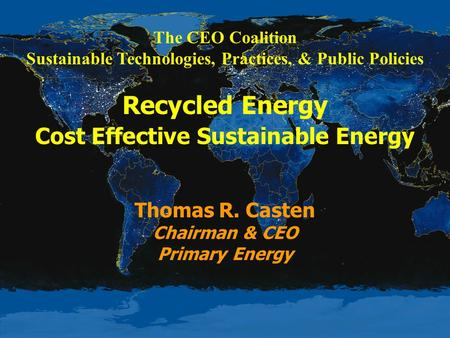 The CEO Coalition Sustainable Technologies, Practices, & Public Policies Recycled Energy Cost Effective Sustainable Energy Thomas R. Casten Chairman &