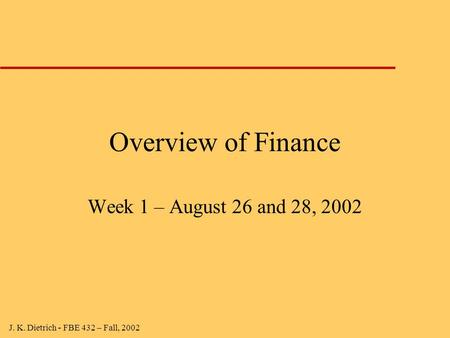 J. K. Dietrich - FBE 432 – Fall, 2002 Overview of Finance Week 1 – August 26 and 28, 2002.
