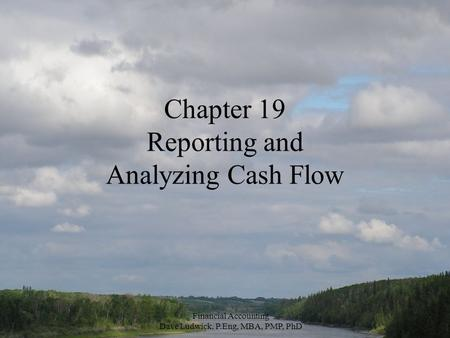 Financial Accounting Dave Ludwick, P.Eng, MBA, PMP, PhD Chapter 19 Reporting and Analyzing Cash Flow.