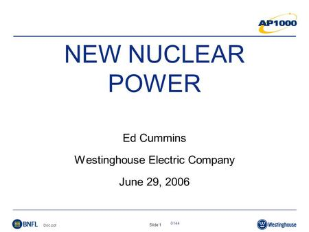 Slide 1 Doc.ppt 0144 NEW NUCLEAR POWER Ed Cummins Westinghouse Electric Company June 29, 2006.